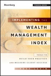 Implementing the Wealth Management Index: Tools to Build Your Practice and Measure Client Success