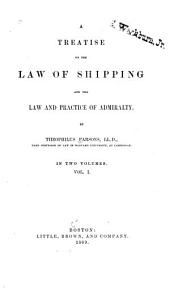 A Treatise on the Law of Shipping and the Law and Practice of Admiralty: Volume 1