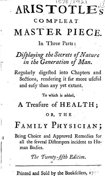 Download Aristotle s Compleat Master Piece  In Three Parts  Displaying the Secrets of Nature in the Generation of Man     To which is Added  a Treasure of Health   Or  the Family Physician    The Twenty fifth Edition Book
