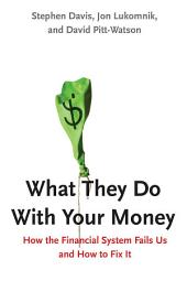 What They Do With Your Money: How the Financial System Fails Us and How to Fix It