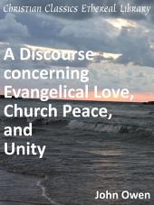 A Discourse Concerning Evangelical Love, Church-peace and Unity: With the Occasions and Reasons of Present Differences and Divisions about Things Sacred and Religious ...