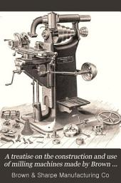 A Treatise on the Construction and Use of Milling Machines Made by Brown & Sharpe Mfg. Co: Providence, R.I., U.S.A., Manufacturers of Machinery and Tools