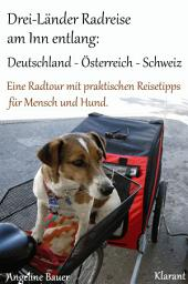 Drei-Länder Radreise am Inn entlang: Deutschland – Österreich – Schweiz. Eine Radtour mit praktischen Reisetipps für Mensch und Hund.