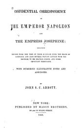 Confidential Correspondence of the Emperor Napoleon and the Empress Josephine: Including Letters from the Time of Their Marriage Until the Death of Josephine, and Also Several Private Letters from the Emperor to His Brother Joseph, and Other Important Personages. With Numerous Illustrative Notes and Anecdotes
