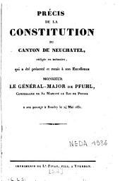 Précis de la Constitution du canton de Neuchâtel, rédigée en mémoire, qui a été présenté et remis à son Excellence Monsieur le général-major de Pfuhl, commissaire de Sa Majesté le Roi de Prusse à son passage à Boudry le 24 mai 1831