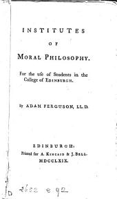 Institutes of moral philosophy: For the use of students in the college of Edinburgh. By Adam Ferguson, LL.D.