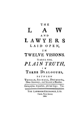 The Law and Lawyers Laid Open, in Twelve Visions: To which is Added, Plain Truth, in Three Dialogues, Between Truman, Skinall, Dryboots, Three Attornies, and Season, a Bencher