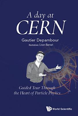 Day At Cern  A  Guided Tour Through The Heart Of Particle Physics