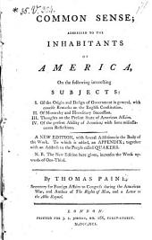 Common Sense; Addressed to the Inhabitants of America ... a New Ed., with ... Additions in the Body of the Work. To which is Added, an Appendix; Together with an Address to the People Called Quakers