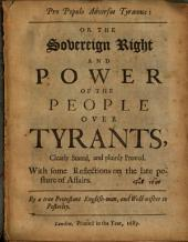 Pro Populo Adversus Tyrannos, Or, The Sovereign Right and Power of the People Over Tyrants, Clearly Stated, and Plainly Proved: With Some Reflections on the Late Posture of Affairs