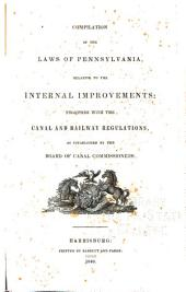 Compilation of the Laws of Pennsylvania: Relative to the Internal Improvements: Together with the Canal and Railway Regulations