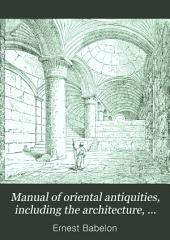 Manual of Oriental Antiquities: Including the Architecture, Sculpture, and Industrial Arts of Chaldæa, Assyria, Persia, Syria, Judæa, Phœnicia, and Carthage