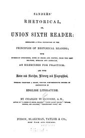 Sanders' Rhetorical, Or, Union Sixth Reader: Embracing a Full Exposition of the Principles of Rhetorical Reading : with Numerous Specimens, Both in Prose and Poetry, from the Best Writers, English and American, as Exercises for Practice : and with Notes and Sketches, Literary and Biographical, Forming Together a Brief, Though Comprehensive Course of Instruction in English Literature