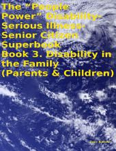 "The ""People Power"" Disability-Serious Illness-Senior Citizen Superbook Book 3. Disability in the Family (Parents & Children)"