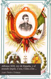 Alfonso XIII, rey de España, y el mundo impío, ó sea, Cuba a los Yankees: (carambolas por contratabla) : poema