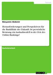 Herausforderungen und Perspektiven für die Bankfiliale der Zukunft. Ist persönliche Beratung ein Auslaufmodell in der Zeit des Online-Bankings?
