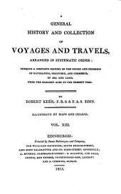 A general history and collection of voyages and travels: Arranged in systematic order, forming a complete history of the origin and progress of navigation, discovery, and commerce, by sea and land, from the earliest ages to the present time: illustrated by maps and charts, Volume 13