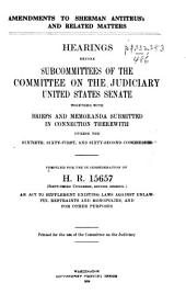 Amendments to Sherman Antitrust Law and Related Matters: Hearings Before Subcommittees of the Committee on the Judiciary, United States Senate, Together with Briefs and Memoranda Submitted in Connection Therewith During the Sixtieth, Sixty-first, and Sixty-second Congresses, Compiled for Use in Consideration of H. R. 15657, Sixty-third Congress, Second Session, an Act to Supplement Existing Laws Against Unlawful Restraints and Monopolies, and for Other Purposes
