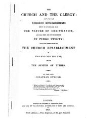 The Church and the Clergy: Showing that Religious Establishments Derive No Countenance from the Nature of Christianity : and that They are Not Recommended by Public Utility : With Some Observations on the Church Establishment of England and Ireland and on the System of Tithes