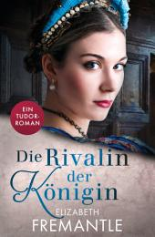 Die Rivalin der Königin: Ein Tudor-Roman