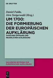 Um 1700: Die Formierung der europäischen Aufklärung: Zwischen Öffnung und neuerlicher Schließung