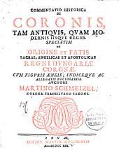 Commentatio historica de coronis, tam antiquis, quam modernis iisque regiis: speciatim de origine et fatis sacrae, angelicae et apostolicae regni Hungariae coronae ...
