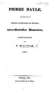 Pierre Bayle, nach seinen für die Geschichte der Philosophie und Menschkeit interessantesten Momenten, dargestellt und gewürdigt