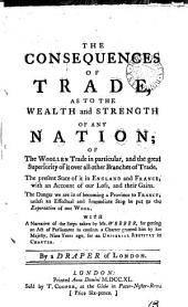 The Consequences of Trade: As to the Wealth and Strength of Any Nation; of the Woollen Trade in Particular, and the Great Superiority of it Over All Other Branches of Trade. ... By a Draper of London, Volume 13