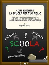 Come scegliere la scuola per tuo figlio.: Manuale semiserio per scegliere tra scuola pubblica, privata e homeschooling.