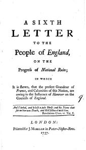 A Sixth Letter to the People of England, on the Progress of National Ruin;: In which it is Shewn, that the Present Grandeur of France, and Calamities of this Nation, are Owing to the Influence of Hanover on the Councils of England..