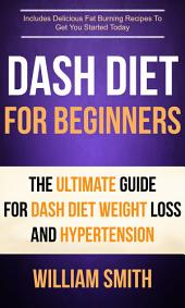 Dash Diet For Beginners: The Ultimate Guide For Dash Diet Weight Loss And Hypertension: Includes Delicious Fat Burning Recipes To Get You Started Today