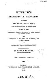 Euclid's Elements of geometry, transl. To which are added, algebraic demonstrations to the second and fifth books; also deductions in the first six, eleventh and twelfth books, with notes, by G. Phillips. Part 1, containing: Books 1-6