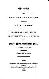 The Pilot that Weather'd the Storm: An Attempt to Record the Political Principles, Sentiments and Motives of the Right Hon. William Pitt, Natus 1759 - Obiit 1806