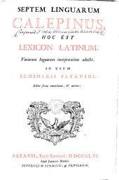 Septem linguarum Calepinus: Hoc est Lexicon Latinum, variarum linguarum interpretatione adjecta in usum Seminarii Patavini