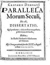 Casparis Dornavii Parallela morum seculi: hoc est, dissertatio, qua probatur: vitia nostrae tempestatis, prisci item aevi fuisse