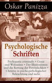 Psychologische Schriften: Psichopatia criminalis + Genie und Wahnsinn + Der Illusionismus und die Rettung der Persönlichkeit + Christus in psicho-pathologischer Beleuchtung und mehr