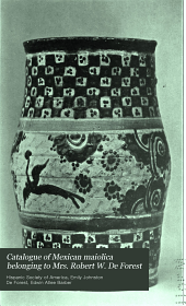 Catalogue of Mexican Maiolica Belonging to Mrs. Robert W. De Forest: Exhibited by the Hispanic Society of America, February 18 to March 19, 1911