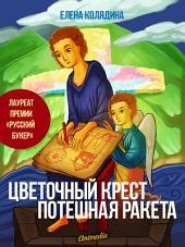 Цветочный крест. Потешная ракета - Роман-лауреат премии «Русский Букер»