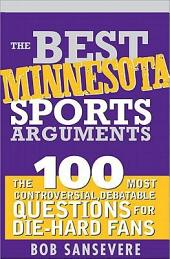 The Best Minnesota Sports Arguments: The 100 Most Controversial, Debatable Questions for Die-Hard Fans
