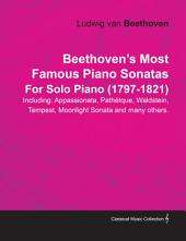 Beethoven's Most Famous Piano Sonatas Including: Appassionata, Pathétque, Waldstein, Tempest, Moonlight Sonata and many others. By Ludwig van Beethoven For Solo Piano (1797-1821)