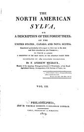 The North American Sylva, Or, A Description of the Forest Trees, of the United States, Canada and Nova Scotia: Considered Particularly with Respect to Their Use in the Arts and Their Introduction Into Commerce; to which is Added a Description of the Most Useful of the European Forest Trees. Illustrated by 150 Colored Engravings, Volume 3