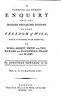 A Careful and Strict Enquiry Into the Modern Prevailing Notions of that Freedom of Will  which is Supposed to be Essential to Moral Agency  Virtue and Vice  Reward and Punishment  Praise and Blame