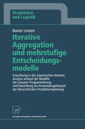 Iterative Aggregation und mehrstufige Entscheidungsmodelle: Einordnung in den planerischen Kontext, Analyse anhand der Modelle der Linearen Programmierung und Darstellung am Anwendungsbeispiel der Hierarchischen Produktionsplanung