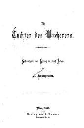 Die Tochter des Wucherers: Schauspiel mit Gesang in fünf Akten