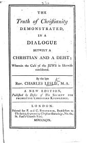 The Truth of Christianity demonstrated, in a dialogue betwixt a Christian and a deist, etc. By Charles Leslie