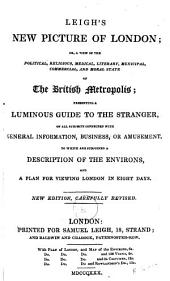 New Picture of London; Or, a View of the Political, Religious, Medical, Literary, Municipal, Commercial, and Moral State of the British Metropolis; Presenting a Luminous Guide to the Stranger, on All Subjects Connected with General Information, Business, Or Amusement; To which is Subjoined a Description of the Environs, and a Plan for Viewing London in Eight Days