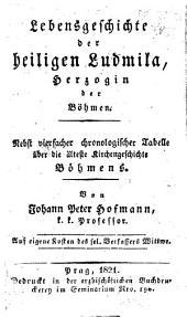 Lebensgeschichte der heiligen Ludmila, Herzogin der Böhmen: nebst vierfacher chronologischer Tabelle über die älteste Kirchengeschichte Böhmens