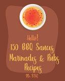 Hello! 150 BBQ Sauces, Marinades & Rubs Recipes