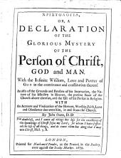 Christologia: Or, a Declaration of the Glorious Mystery of the Person of Christ, God and Man. With the Infinite Wisdom, Love and Power of God in the Contrivance and Constitution Thereof ... With an Account and Vindication of the Honour, Worship, Faith, Love and Obedience Due Unto Him, in and from the Church