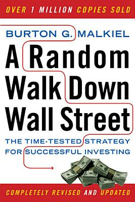 A Random Walk Down Wall Street  The Time Tested Strategy for Successful Investing  Ninth Edition